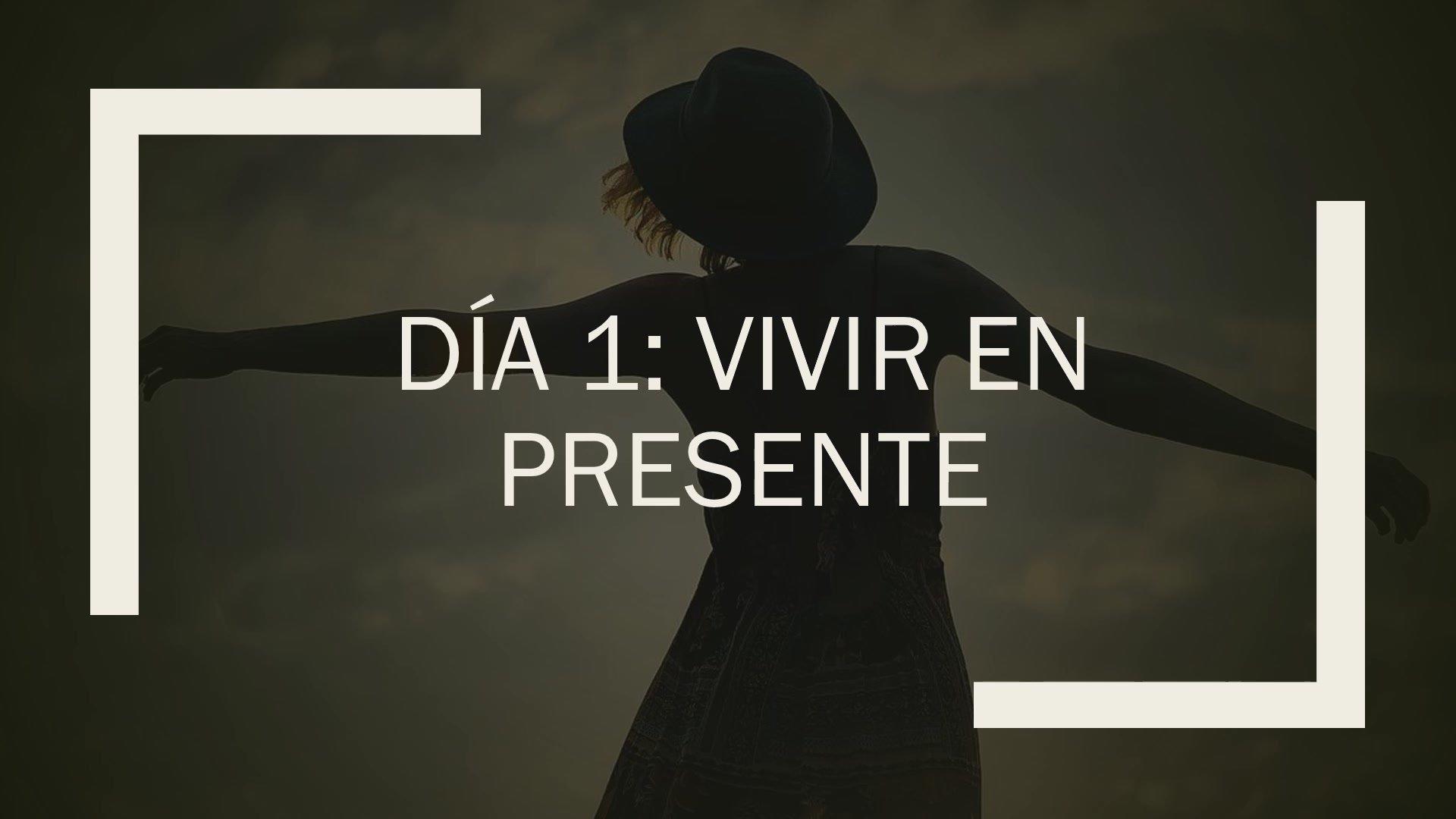 DIA 1 - VIVIR EN PRESENTE